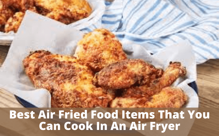 Best Air Fried Food Items That You Can Cook In An Air Fryer
