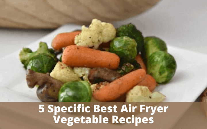 5 Specific Best Air Fryer Vegetable Recipes